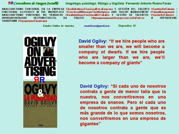 FERNANDO ANTONIO RUANO FAXAS. DAVID OGILVY, OGILVY ON ADVERTISING. IF WE HIRE PEOPLE WHO ARE SMALLER THAN WE ARE, WE WILL BECOME A COMPANY OF DWARFS. IF WE HIRE PEOPLE WHO ARE LARGER THAN WE ARE, WE'LL BECOME A COMPANY OF GIANTS