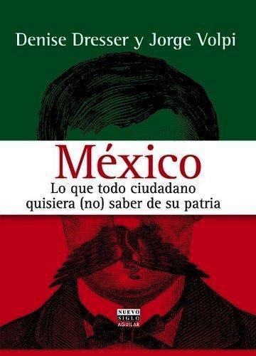 FERNANDO ANTONIO RUANO FAXAS. DENISE DRESSER, JORGE VOLPI. MÉXICO, LO QUE TODO CIUDADANO QUISIERA NO SABER DE SU PATRIA