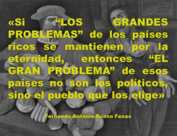 FERNANDO ANTONIO RUANO FAXAS. SI LOS GRANDES PROBLEMAS DE LOS PAÍSES RICOS SE MANTIENEN POR LA ETERNIDAD, ENTONCES EL GRAN PROBLEMA DE ESOS PAÍSES NO SON LOS POLÍTICOS, SINO EL PUEBLO QUE LOS ELIGE