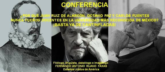 FERNANDO ANTONIO RUANO FAXAS. JUAN RUIZ DE ALARCÓN, OCTAVIO PAZ Y CARLOS FUENTES NUNCA FUERON DOCENTES EN LA UNAM