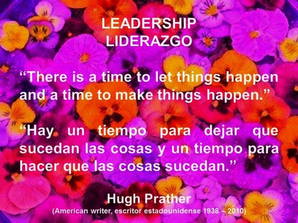 LEADERSHIP, MANAGEMENT. Hugh Prather, There is a time to let things happen and a time to make things happen