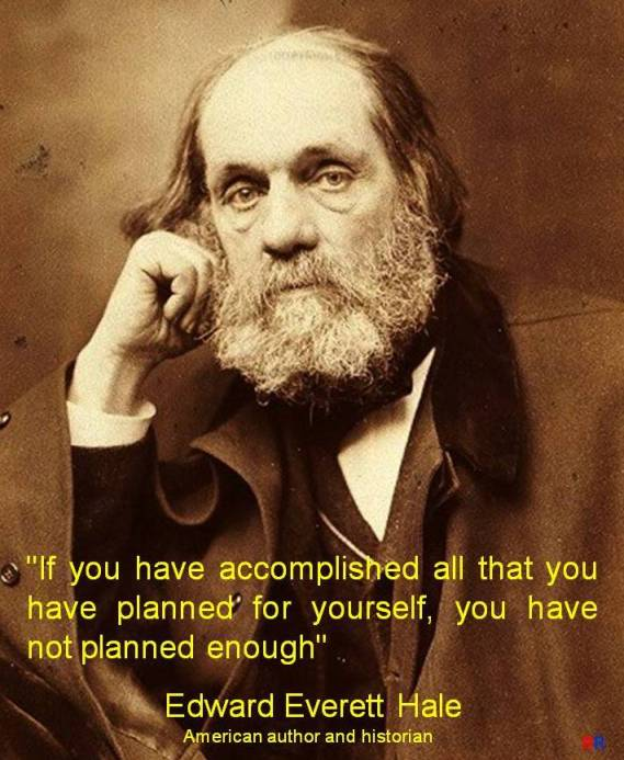 PAULINA RENDÓN AGUILAR. Edward Everett Hale, american author and historian. If you have accomplished all that you have planned for yourself, you have not planned enough