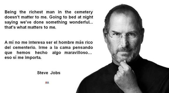 PAULINA RENDÓN AGUILAR. Steve Jobs. Being the richest man in the cemetery doesn't matter to me. Going to bed at night saying we've done something wonderful... that's what matters to me.