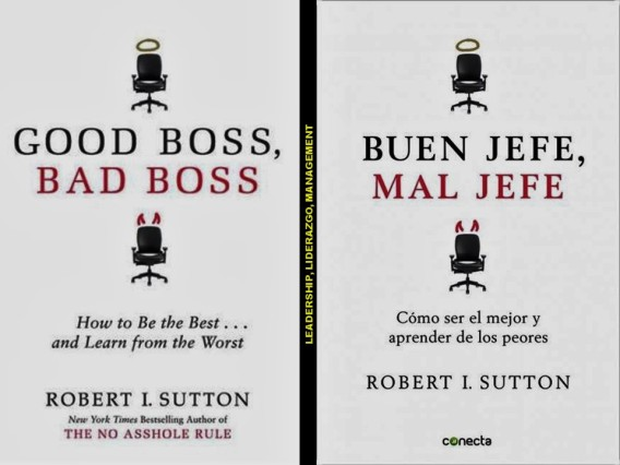 Robert I. Sutton. GOOD BOSS, BAD BOSS. HOW TO BE THE BEST AND LEARN FROM THE WORST. BUEN JEFE, MAL JEFE. CÓMO SER EL MEJOR Y APRENDER DE LOS PEORES. LEADERSHIP, MANAGEMENT. LIDERAZGO, GERENCIA.