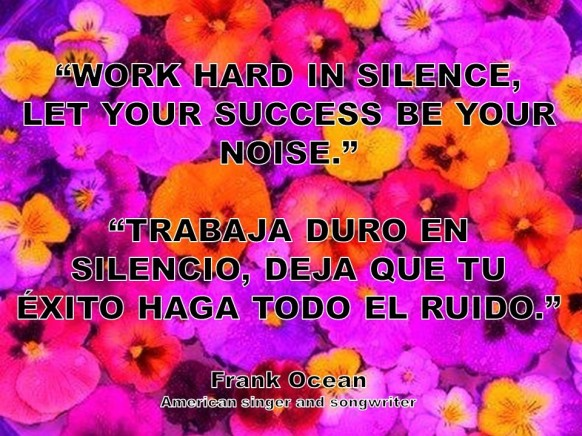 WORK HARD IN SILENCE, LET YOUR SUCCESS BE YOUR NOISE. TRABAJA DURO EN SILENCIO, DEJA QUE TU ÉXITO HAGA TODO EL RUIDO. Frank Ocean