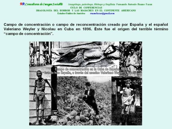 FERNANDO ANTONIO RUANO FAXAS. Campo de reconcentración creado por España y el español Valeriano Weyler y Nicolau en Cuba en 1896. Éste fue el origen del terrible término CAMPO DE CONCENTRACIÓN.