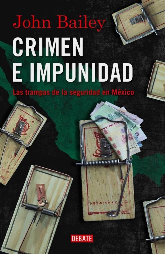 John Bailey. Crimen e impunidad. Las trampas de la seguridad en México. CORRUPCIÓN,IMPUNIDAD,NARCOTRÁFICO,AYOTZINAPA,TLATLAYA