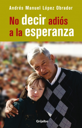 ANDRÉS MANUEL LÓPEZ OBRADOR. México, libro NO DECIR ADIÓS A LA ESPERANZA