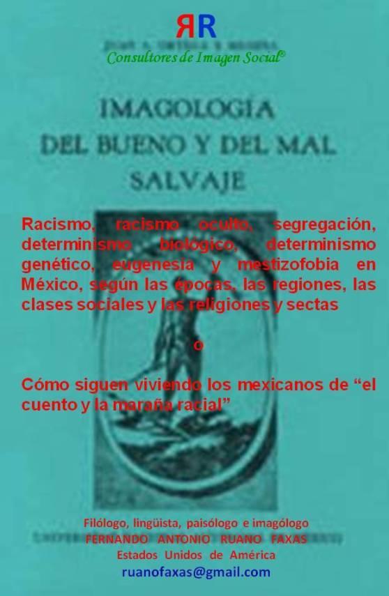 FERNANDO ANTONIO RUANO FAXAS. Racismo, racismo oculto, segregación, determinismo biológico, determinismo genético, eugenesia y mestizofobia en México, según las épocas, las regiones, las clases sociales y las religiones y sectas