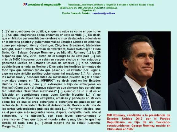 FERNANDO ANTONIO RUANO FAXAS. Mitt Romney, candidato a la presidencia de Estados Unidos 2012 por el Partido Republicano, es hijo de un mexicano-estadounidense, George Romney, nacido en Chihuahua en 1907.