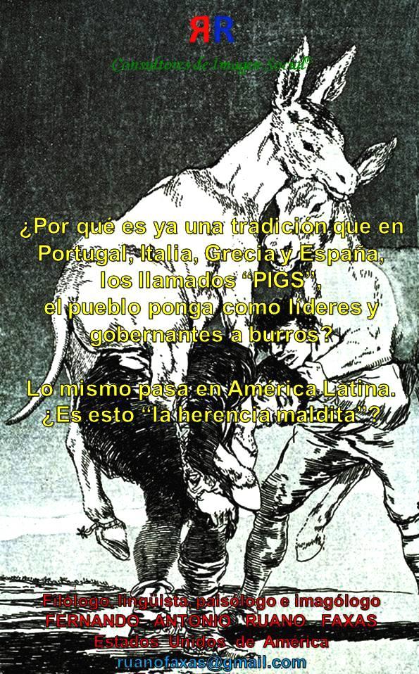 FERNANDO ANTONIO RUANO FAXAS. Por qué es ya una tradición que en Portugal, Italia, Grecia y España, PIGS, el pueblo ponga como líderes y gobernantes a burros. Lo mismo pasa en América Latina. Es esto LA HERENCIA MALDITA