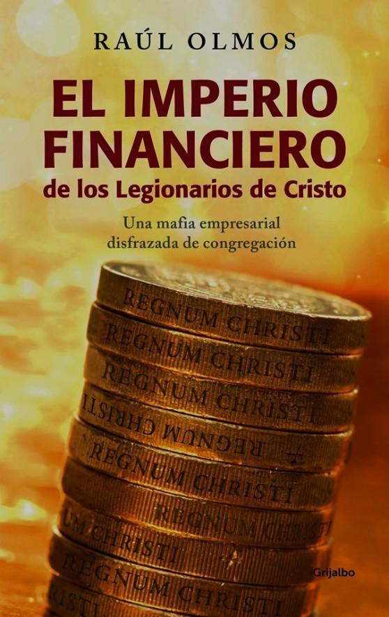 FERNANDO ANTONIO RUANO FAXAS. IMAGOLOGÍA, MÉXICO. Raúl Olmos, El imperio financiero de los Legionarios de Cristo. MACIEL, LEGIÓN DE CRISTO, PEDERASTIA, PEDOFILIA, VATICANO, CORRUPCIÓN, IMPUNIDAD