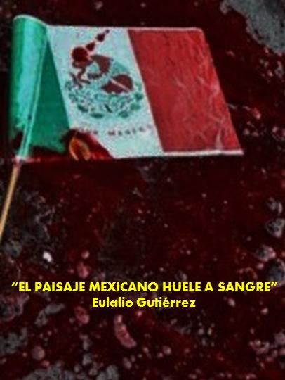 FERNANDO ANTONIO RUANO FAXAS. México. EL PAISAJE MEXICANO HUELE A SANGRE, Eulalio Gutiérrez. SECUESTROS, PLAGIOS, CRÍMENES, ASESINATOS, TORTURAS, CORRUPCIÓN, IMPUNIDAD, ELECCIONES, POLÍTICA
