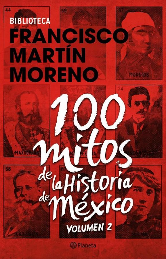 100 MITOS DE LA HISTORIA DE MÉXICO. MARTÍN MORENO. LA MENTIRA EN MÉXICO, POLÍTICA, ELECCIONES, IMAGOLOGÍA, MUERTOS, DESAPARECIDOS, CORRUPCIÓN, IMPUNIDAD