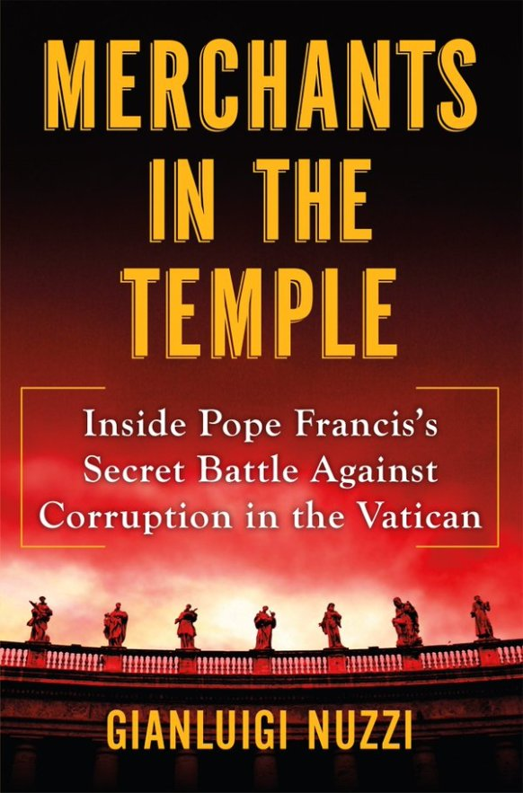 Merchants in the Temple. Inside Pope #Francis's Secret Battle Against Corruption in the Vatican. Gianluigi Nuzzi