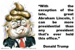 DONALD TRUMP.With the exception of the late,great Abraham Lincoln,I can be more presidential than any president that's ever held this office.MANAGEMENT,LEADERSHIP